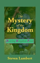 The Mystery of the Kingdom: Bearing Kingdom Fruit by Steven Lambert
