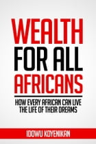 WEALTH FOR ALL AFRICANS: How Every African Can Live the Life of Their Dreams by Idowu Koyenikan