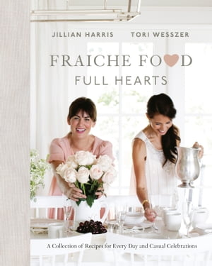 Fraiche Food, Full Hearts: A Collection of Recipes for Every Day and Casual Celebrations by Jillian Harris
