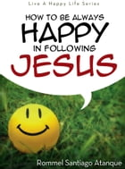 How To Be Always Happy In Following Jesus by Rommel Santiago Atanque
