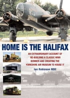 Home is the Halifax: An Extraordinary Account of Re-building a Classic WWII Bomber and Creating the Yorkshire Air Museum  by Ian  Robinson