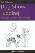 DOG SHOW JUDGING: THE GOOD, THE BAD, AND THE UGLY by Chris Walkowicz