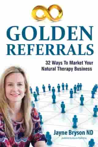 Golden Referrals. 32 Ways to Market Your Natural Therapy Business by Jayne Bryson