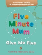 Five Minute Mum: Give Me Five: Five minute, easy, fun games for busy people to do with little kids by Daisy Upton