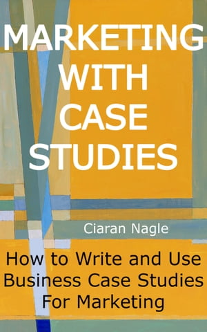 Marketing with Case Studies: How to Write and Use Business Case Studies for Marketing by Ciaran Nagle