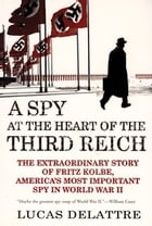 A Spy at the Heart of the Third Reich: The Extraordinary Story of Fritz Kolbe, America's Most Important Spy in World War II by Lucas Delattre