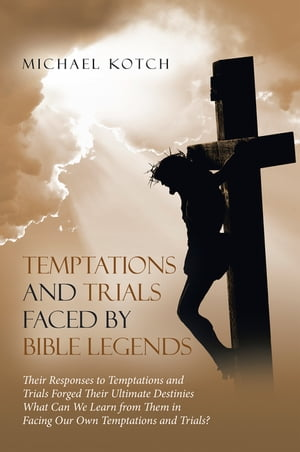 Temptations and Trials Faced by Bible Legends by Michael Kotch