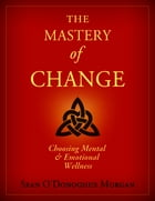 The Mastery Of Change: Choosing Mental and Emotional Wellness by Sean O'Donoghue Morgan