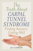 The Truth About Carpal Tunnel Syndrome: Finding Answers, Getting Well by Jill Gambaro