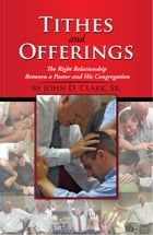 Tithes and Offerings: The Right Relationship Between a Pastor and His Congregation by John D. Clark, Sr.