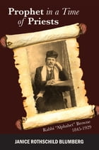 """Prophet in a Time of Priests: Rabbi """"Alphabet"""" Browne 1845-1929 by Janice Rothschild Blumberg"""