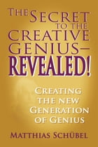The Secret to the Creative Genius—REVEALED!: Creating the new generation of genius by Matthias Schuebel