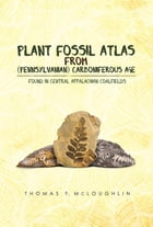Plant Fossil Atlas From (Pennsylvanian) Carboniferous Age: Found In Central Appalachian Coalfields by Thomas  F. McLoughlin