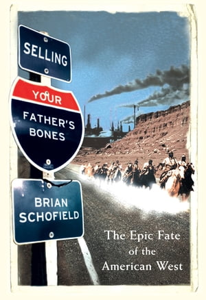 Selling Your Father?s Bones: The Epic Fate of the American West