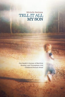 TELL IT ALL MY SON: Our family's Journey of Survivor, Healing, and Triumphant over Childhood Sexual…