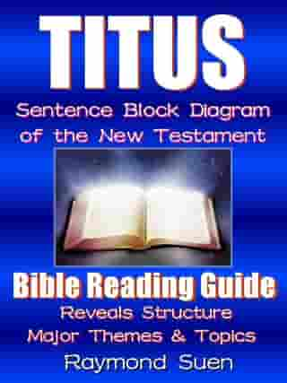 Titus - Sentence Block Diagram Method of the New Testament Holy Bible : Bible Reading Guide - Reveals Structure, Major Themes & Topics: Bible Reading Guide, #1 by Raymond Suen