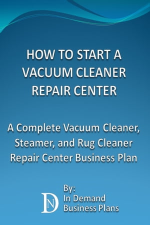 How To Start A Vacuum Cleaner Repair Center: A Complete Vacuum Cleaner, Steamer, and Rug Cleaner Repair Center Business Plan by In Demand Business Plans