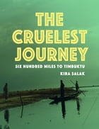 The Cruelest Journey: Six Hundred Miles to Timbuktu by Kira Salak