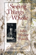 Seeing Things Whole: The Essential John Wesley Powell