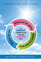 A Positive Thought a Day Keeps the Negative Away by Dr. Curtis E. Smith Ph.D. Psy.D.