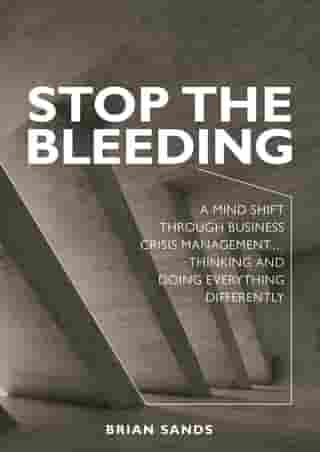 Stop the Bleeding: A mind shift through business crisis management... Thinking and doing everything differently by Brian Sands