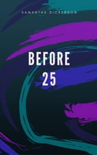 Before 25 by Samantha Dickerson