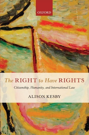 The Right to Have Rights Citizenship,  Humanity,  and International Law