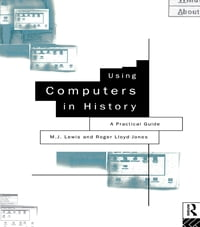 Using Computers in History: A Practical Guide to Data Presentation, Analysis and the Internet