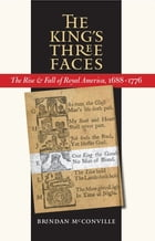 The King's Three Faces: The Rise and Fall of Royal America, 1688-1776 by Brendan McConville