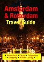 Amsterdam & Rotterdam Travel Guide: Attractions, Eating, Drinking, Shopping & Places To Stay by James Benson