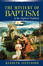 The Mystery of Baptism in the Anglican Tradition by Kenneth Stevenson
