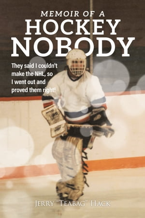 Memoir of a Hockey Nobody: They said I couldn't make the NHL, so I went out and proved them right! by Jerry Hack