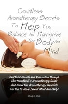 Countless Aromatherapy Secrets To Help You Balance And Harmonize Your Body And Mind: Get Total Health And Relaxation Through This Handbook's Aromather by Wendy D. Mills