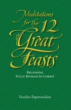 Meditations for the Twelve Great Feasts: Becoming Fully Human in Christ by Vassilios Papavassiliou