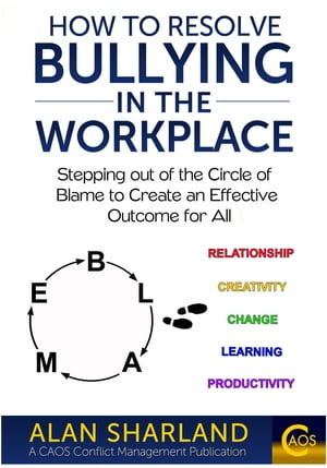 How to Resolve Bullying in the Workplace: Stepping out of the Circle of Blame to Create an Effective Outcome for All by Alan Sharland