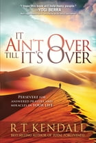It Ain't Over Till It's Over: Persevere for Answered Prayers and Miracles in Your Life by R.T. Kendall