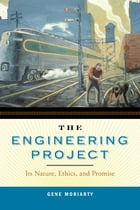 The Engineering Project: Its Nature, Ethics, and Promise by Gene Moriarty