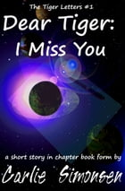 Dear Tiger: I Miss You: A short story in chapter book form by Carlie Simonsen