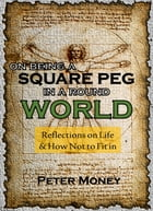 On Being a Square Peg in a Round World: Reflections on Life & How Not to Fit In by Peter Money