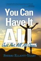 You Can Have It All, Just Not All At Once! by Sherri Elliott-Yeary