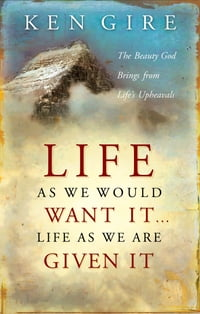 Life as We Would Want It . . . Life as We Are Given It: The Beauty God Brings from Life's Upheavals