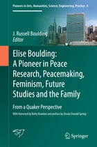 Elise Boulding: A Pioneer in Peace Research, Peacemaking, Feminism, Future Studies and the Family: From a Quaker Perspective by J. Russell Boulding