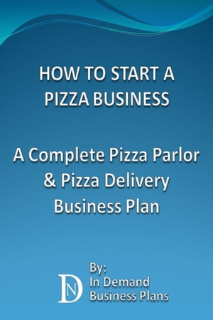 How To Start A Pizza Business: A Complete Pizza Parlor & Pizza Delivery Business Plan