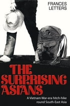The Surprising Asians: A Vietnam War-era hitch-hike round Singapore, Malaysia, Thailand, Laos, Cambodia and South Vietnam by Frances Letters