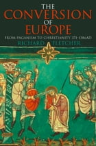 The Conversion of Europe (TEXT ONLY) by Richard Fletcher