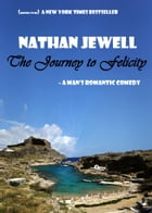 The Journey to Felicity: A Man's Romantic Comedy by Nathan Jewell