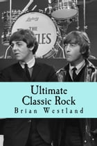 Ultimate Classic Rock: A guide to the best rock music of the 60s, 70s and 80s by Brian Westland