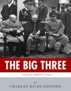 The Big Three: The Lives and Legacies of Franklin D. Roosevelt, Winston Churchill and Joseph Stalin by Charles River Editors