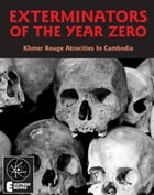 Exterminators Of The Year Zero: Khmer Rouge Atrocities In Cambodia: Khmer Rouge Atrocities In Cambodia by Stephen Barber