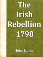 An Impartial Narrative of the Most Important Engagements Which Took Place between His Majesty's Forces and the Rebel during the Irish Rebellion, 1798: by John Jones